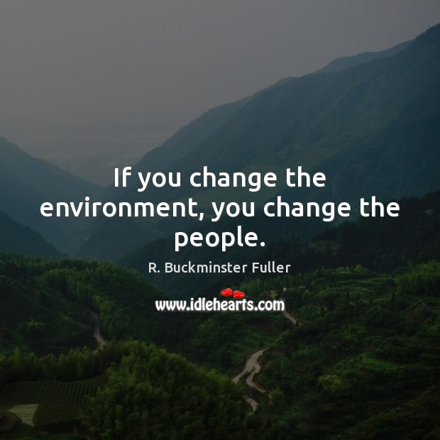 If you change the environment, you change the people. Image
