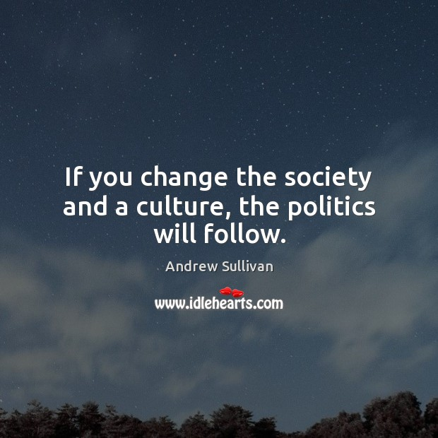 If you change the society and a culture, the politics will follow. Andrew Sullivan Picture Quote