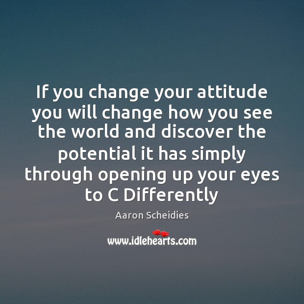 If you change your attitude you will change how you see the Image