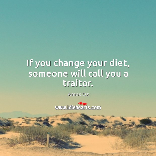 If you change your diet, someone will call you a traitor. Image