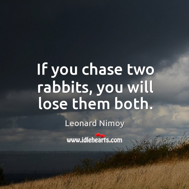 If you chase two rabbits, you will lose them both. Image