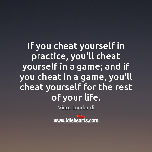 Image, If you cheat yourself in practice, you'll cheat yourself in a game;