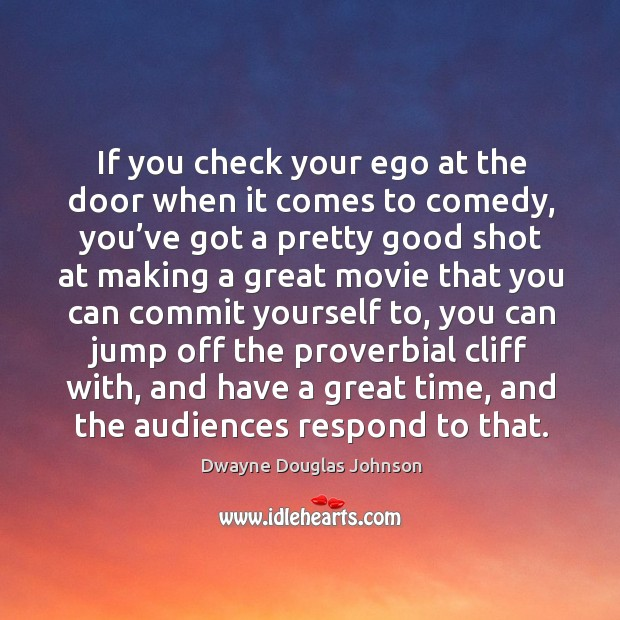 If you check your ego at the door when it comes to comedy, you've got a pretty good Dwayne Douglas Johnson Picture Quote