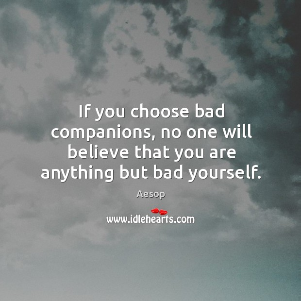 Image, If you choose bad companions, no one will believe that you are anything but bad yourself.