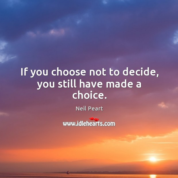 If you choose not to decide, you still have made a choice. Image