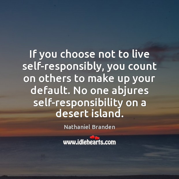 If you choose not to live self-responsibly, you count on others to Nathaniel Branden Picture Quote