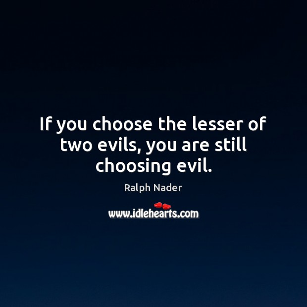 Image, If you choose the lesser of two evils, you are still choosing evil.