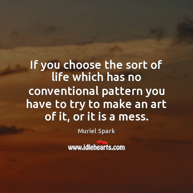 If you choose the sort of life which has no conventional pattern Muriel Spark Picture Quote