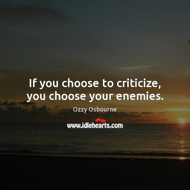 Image, If you choose to criticize, you choose your enemies.