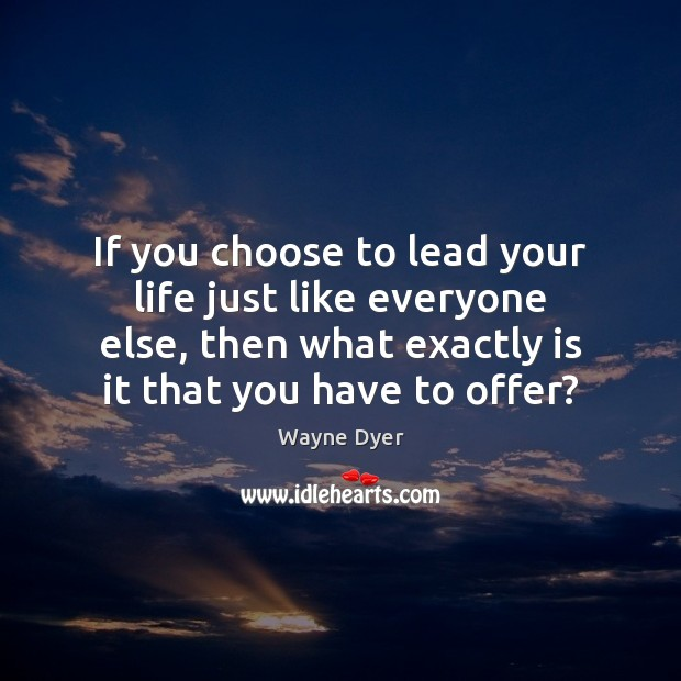 If you choose to lead your life just like everyone else, then Image