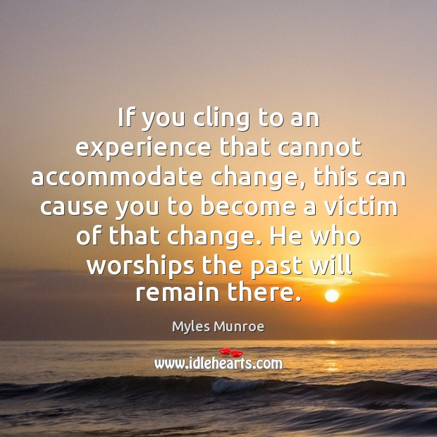 If you cling to an experience that cannot accommodate change, this can Myles Munroe Picture Quote