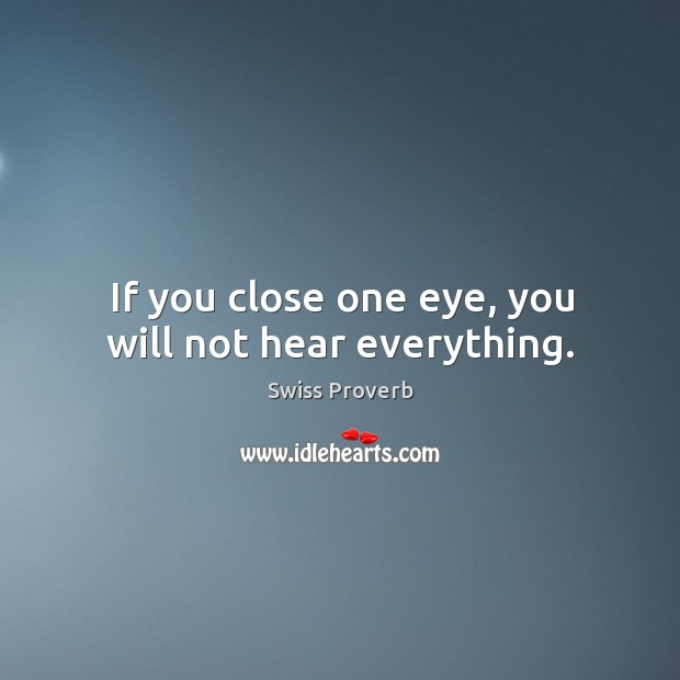 If you close one eye, you will not hear everything. Swiss Proverbs Image