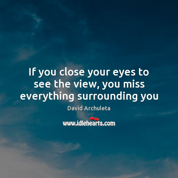 If you close your eyes to see the view, you miss everything surrounding you Image