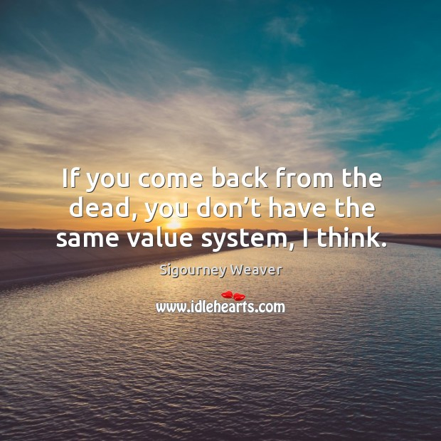 If you come back from the dead, you don't have the same value system, I think. Sigourney Weaver Picture Quote