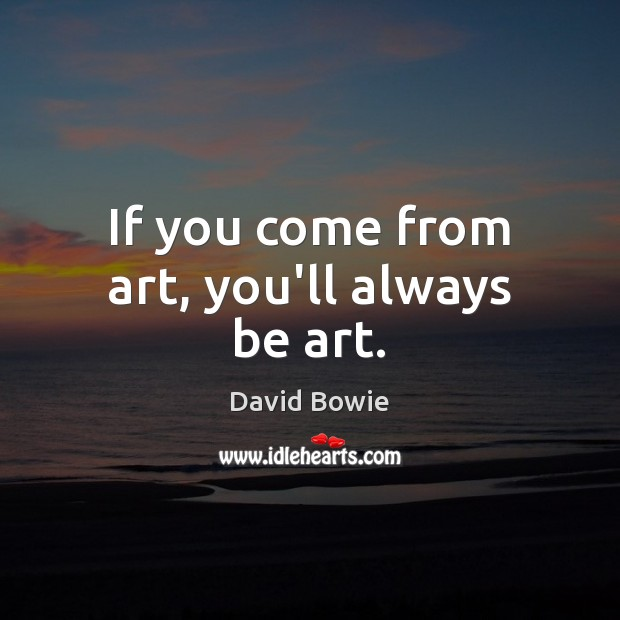 If you come from art, you'll always be art. David Bowie Picture Quote