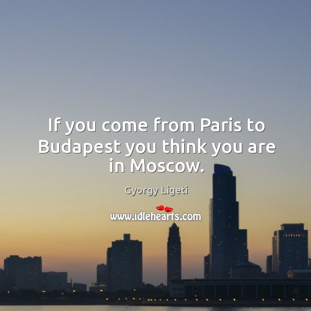 If you come from paris to budapest you think you are in moscow. Gyorgy Ligeti Picture Quote