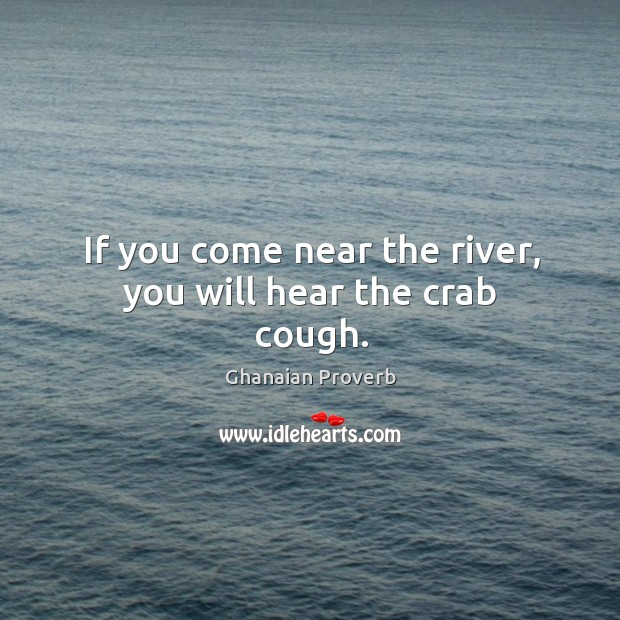 If you come near the river, you will hear the crab cough. Ghanaian Proverbs Image