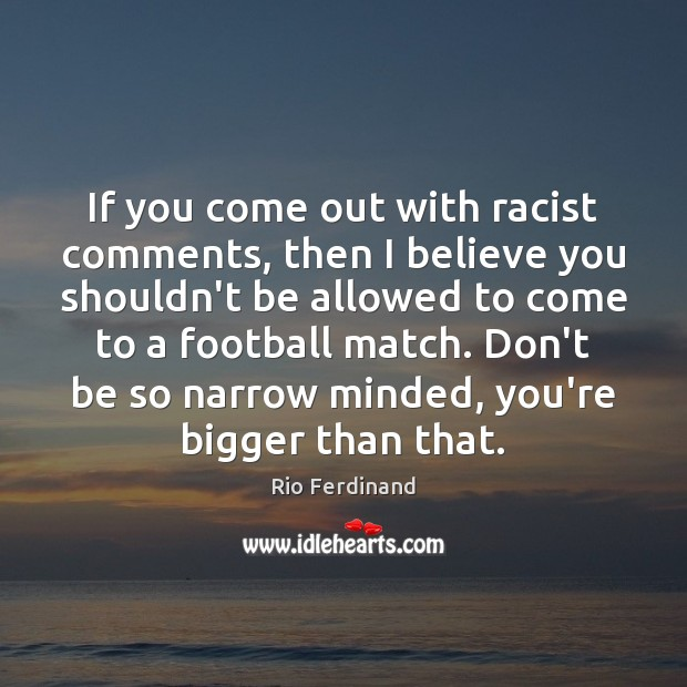 If you come out with racist comments, then I believe you shouldn't Rio Ferdinand Picture Quote