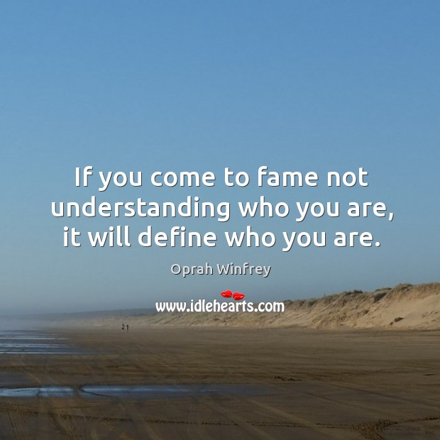 If you come to fame not understanding who you are, it will define who you are. Image