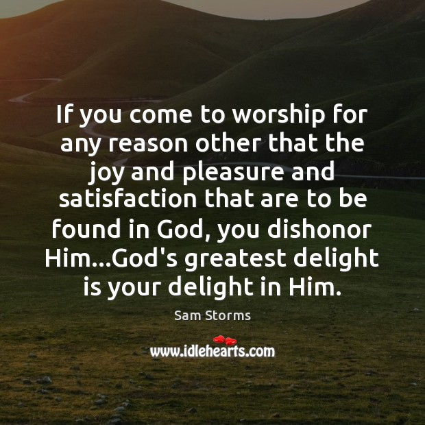 If you come to worship for any reason other that the joy Image