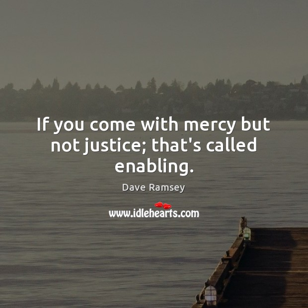 If you come with mercy but not justice; that's called enabling. Dave Ramsey Picture Quote
