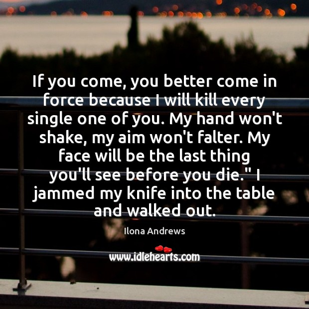 If you come, you better come in force because I will kill Ilona Andrews Picture Quote