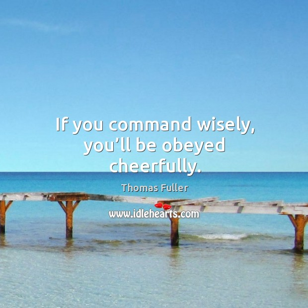 If you command wisely, you'll be obeyed cheerfully. Thomas Fuller Picture Quote