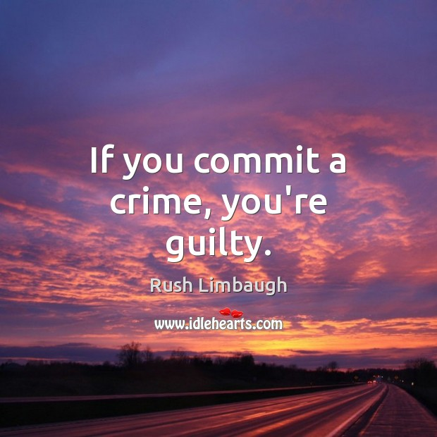 If you commit a crime, you're guilty. Image