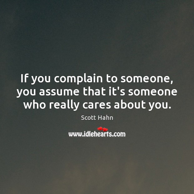 If you complain to someone, you assume that it's someone who really cares about you. Image
