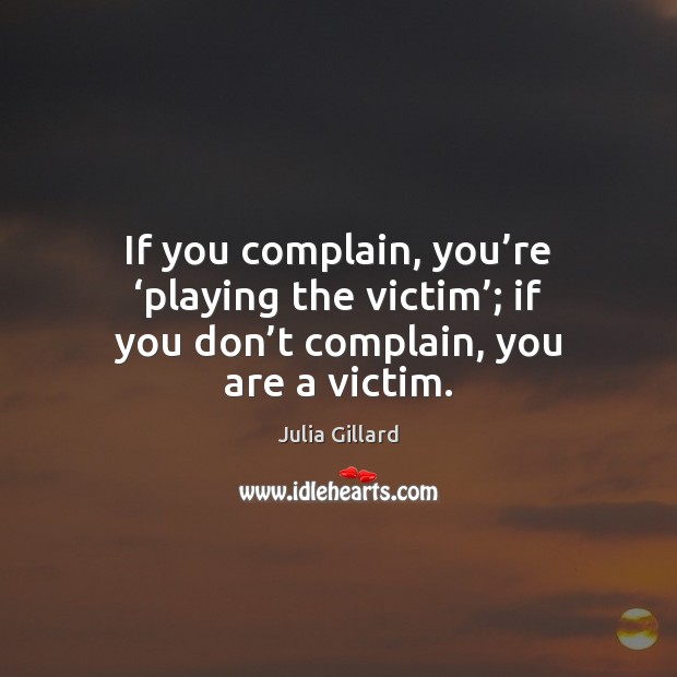 If you complain, you're 'playing the victim'; if you don't Complain Quotes Image