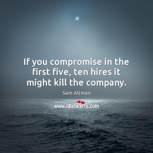 If you compromise in the first five, ten hires it might kill the company. Sam Altman Picture Quote