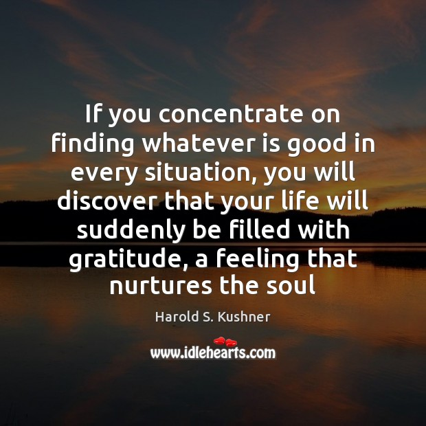 Harold S. Kushner Picture Quote image saying: If you concentrate on finding whatever is good in every situation, you