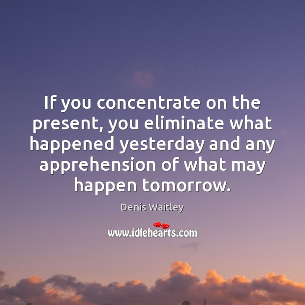 If you concentrate on the present, you eliminate what happened yesterday and Denis Waitley Picture Quote