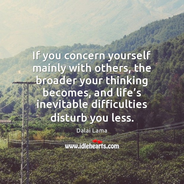 If you concern yourself mainly with others, the broader your thinking becomes, Image