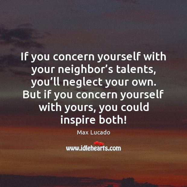 If you concern yourself with your neighbor's talents, you'll neglect Max Lucado Picture Quote