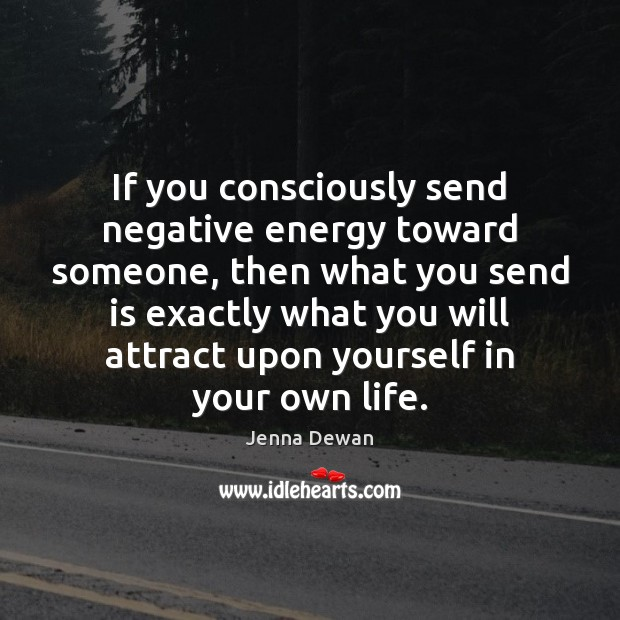 If you consciously send negative energy toward someone, then what you send Jenna Dewan Picture Quote