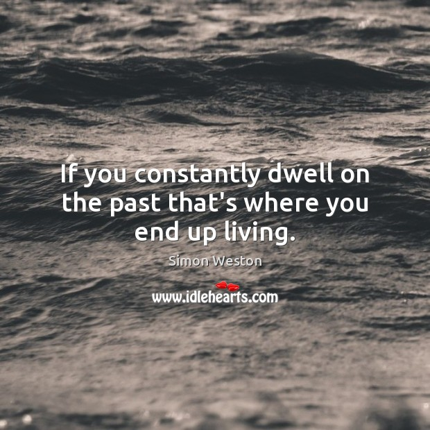 If you constantly dwell on the past that's where you end up living. Image
