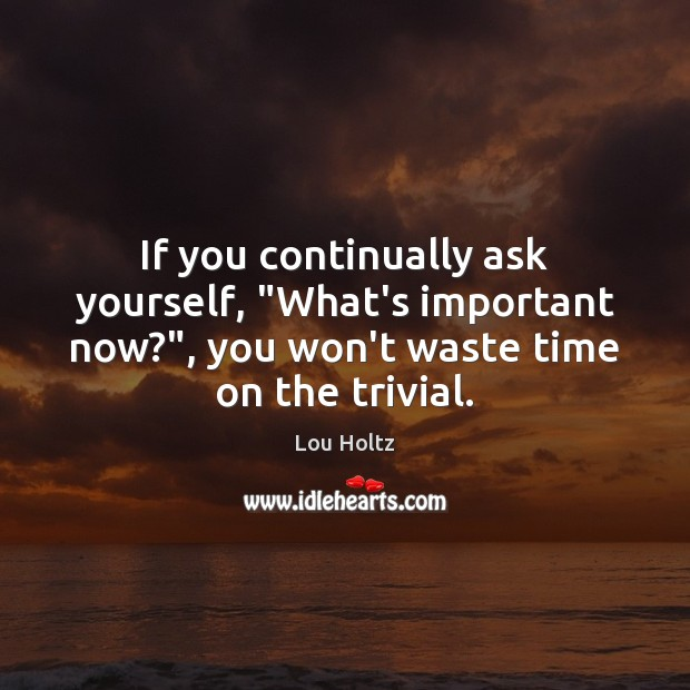 """If you continually ask yourself, """"What's important now?"""", you won't waste time Image"""