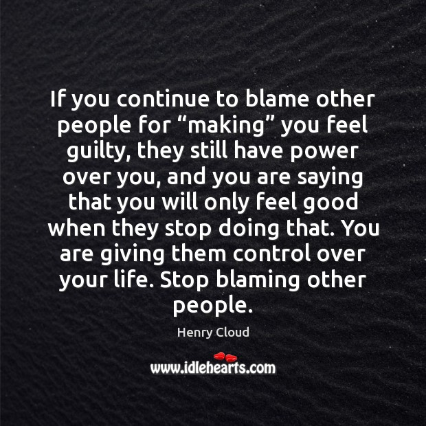 "If you continue to blame other people for ""making"" you feel guilty, Henry Cloud Picture Quote"