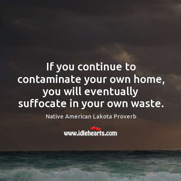 If you continue to contaminate your own home Native American Lakota Proverbs Image