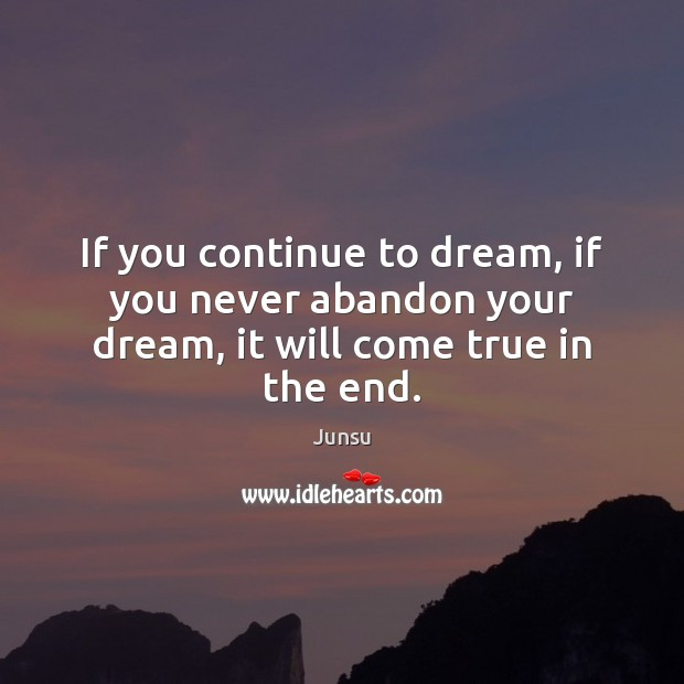 If you continue to dream, if you never abandon your dream, it will come true in the end. Dream Quotes Image