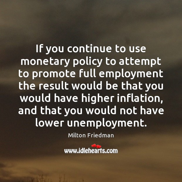 If you continue to use monetary policy to attempt to promote full Milton Friedman Picture Quote