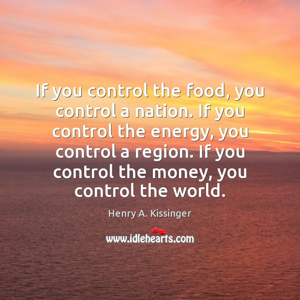 If you control the food, you control a nation. If you control Henry A. Kissinger Picture Quote
