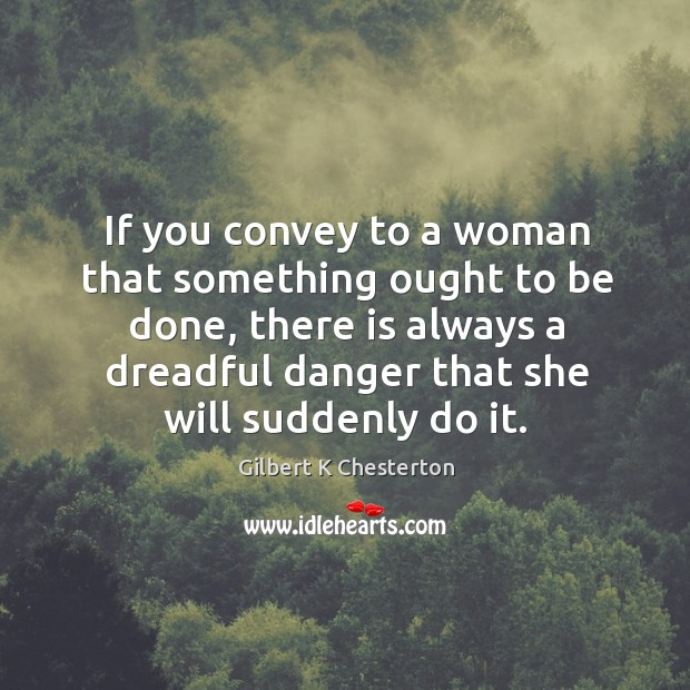 Image, If you convey to a woman that something ought to be done,