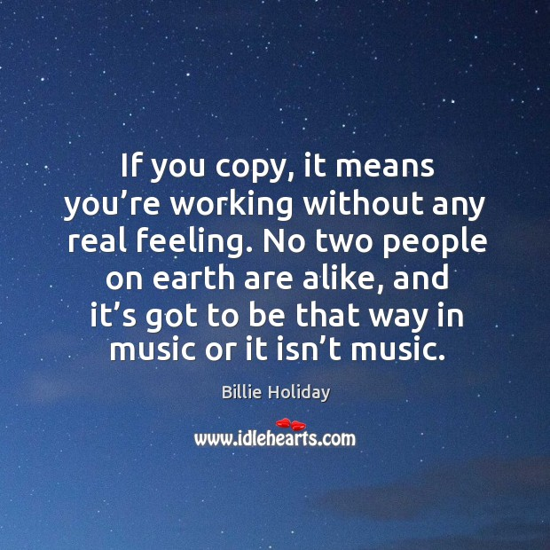 If you copy, it means you're working without any real feeling. No two people on earth are alike Image