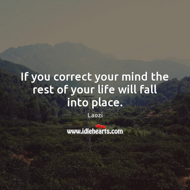 If you correct your mind the rest of your life will fall into place. Image