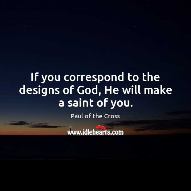 If you correspond to the designs of God, He will make a saint of you. Paul of the Cross Picture Quote