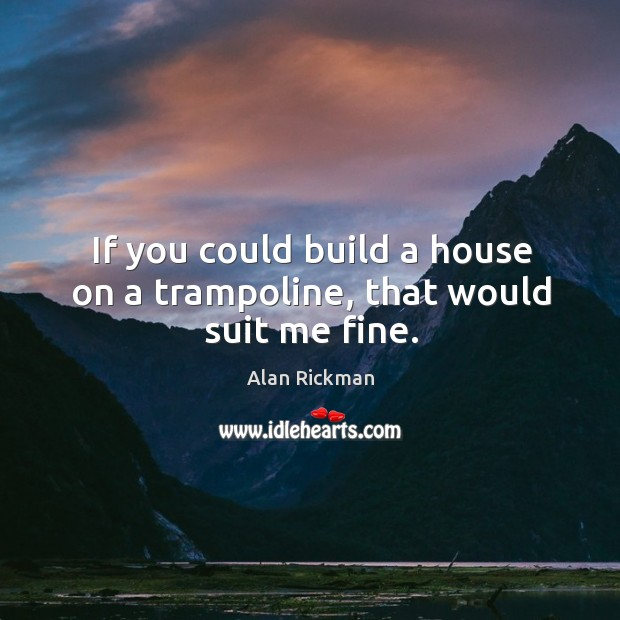 If you could build a house on a trampoline, that would suit me fine. Image