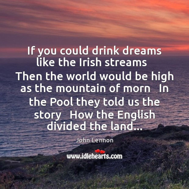 Image, If you could drink dreams like the Irish streams   Then the world