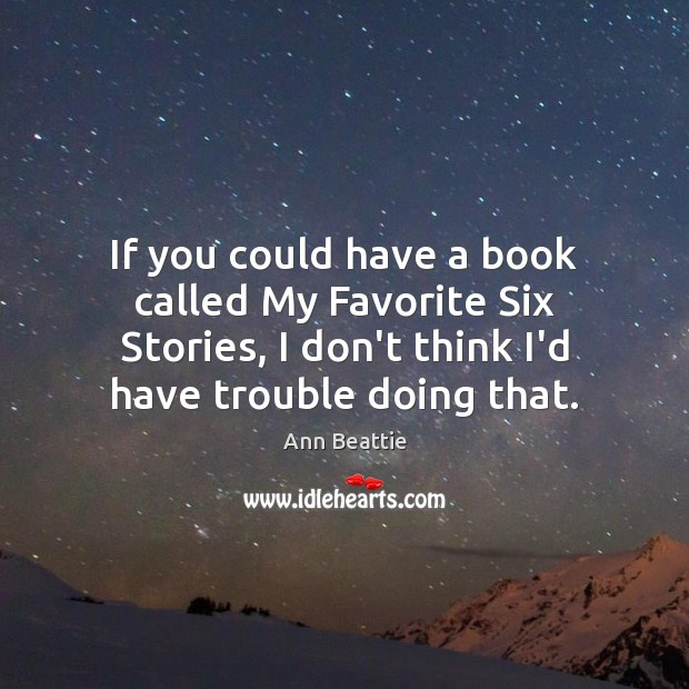 If you could have a book called My Favorite Six Stories, I Ann Beattie Picture Quote